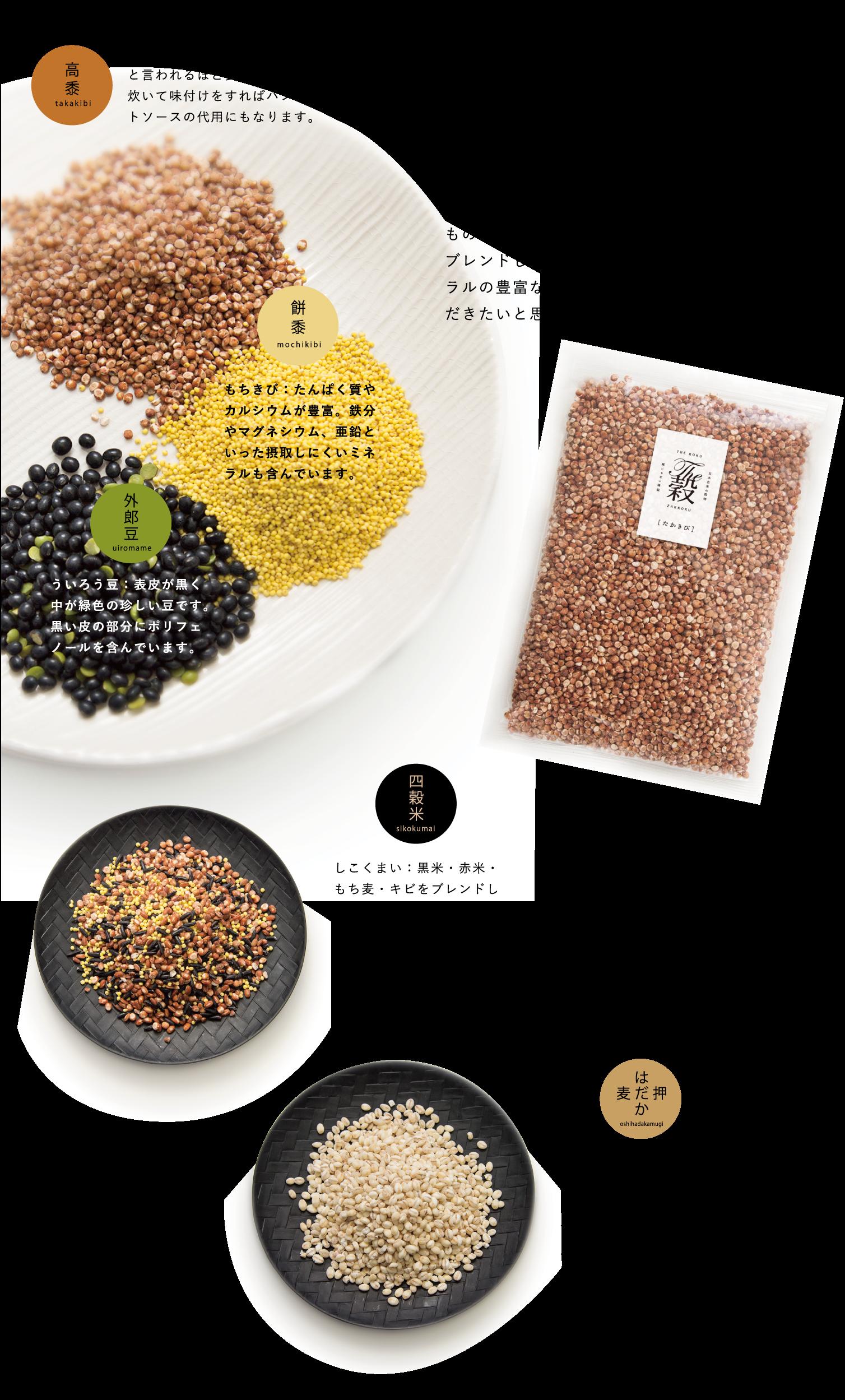 """雑ではない""""The穀"""" / お米だけでは足らない栄養を雑穀で補う / 古来、日本は米だけでなくさまざまな穀物を生産していました。雑穀というと、なんだかまずいような印象がありますが、食べてみると実に美味いものが多いのです。黒米・赤米・もち麦・キビをブレンドした四穀米をはじめ、栄養価が高くミネラルの豊富な雑穀を、たくさんの方に食べていただきたいと思います。 / たかきび:ミートミレット(雑穀のお肉)と言われるほど食感が挽肉に似ており、炊いて味付けをすればハンバーグやミートソースの代用にもなります。 / もちきび:たんぱく質やカルシウムが豊富。鉄分やマグネシウム、亜鉛といった摂取しにくいミネラルも含んでいます。 / ういろう豆:表皮が黒く中が緑色の珍しい豆です。黒い皮の部分にポリフェノールを含んでいます。 / しこくまい:黒米・赤米・もち麦・キビをブレンドしています。研いだお米にお好みの量(お米1合に大さじ1杯が目安)を入れ、そのまま炊くだけ。自然塩をひとつまみ入れて炊くとより旨味が際立ちます。 / おしはだかむぎ:玄米に比べ、糖質、カルシウムを多く含みます。 はだか麦の機能性成分の中で最も主要な成分は食物繊維で、白米の15倍以上と言われています。"""